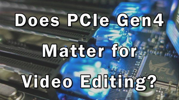 Does PCIe Gen4 matter for video editing?