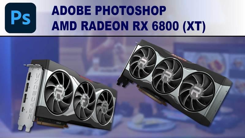 Photoshop GPU Performance Benchmark - AMD Radeon RX 6800 and 6800XT 16GB