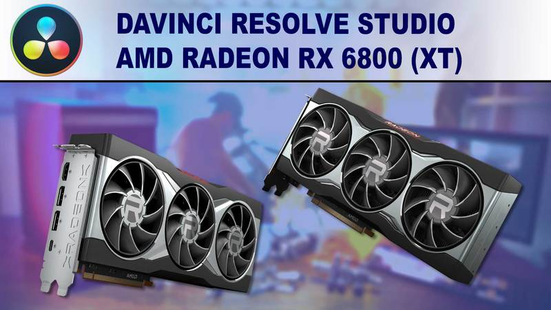 DaVinci Resolve Studio GPU Performance Benchmark - AMD Radeon RX 6800 and 6800XT 16GB