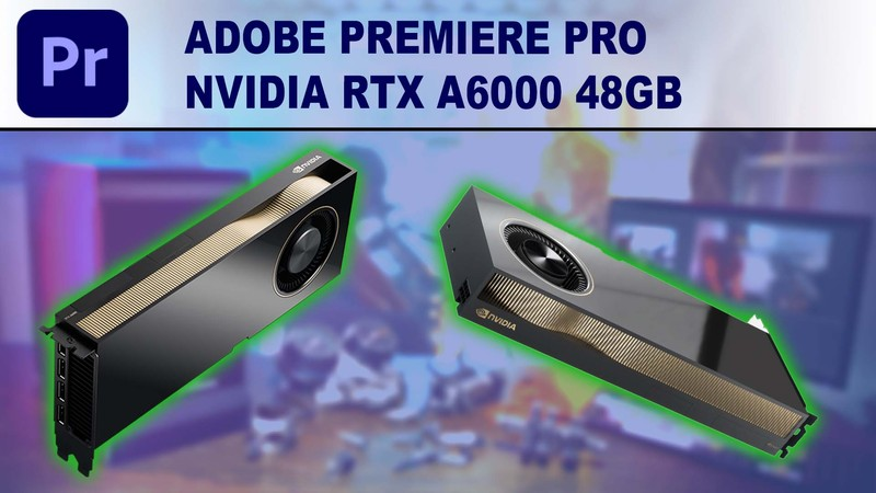 Premiere Pro GPU Performance Benchmark - NVIDIA RTX A6000 48GB