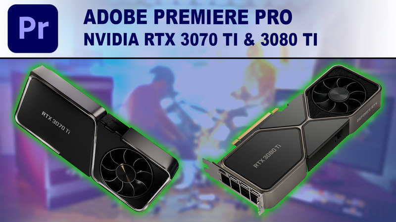 Premiere Pro GPU Performance Benchmark - NVIDIA GeForce RTX 3070 Ti 8GB & RTX 3080 Ti 12GB